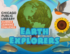 Chicago Public Library Summer Learning Challenge: Earth Explorers! June 18 – Sept. 1